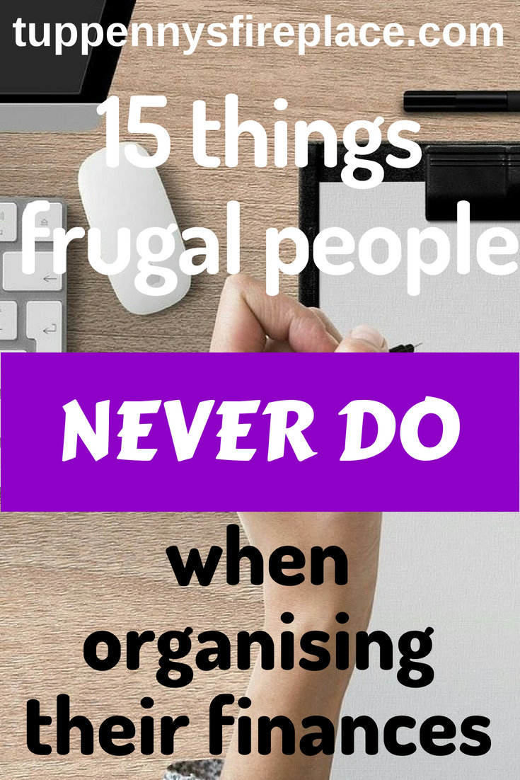 15 simple tips fabulously frugal people never do when organising their finances. Read these finance tips to help you with your budgeting and saving money and find out what you can do to organise your finances. #budget #savemoney #personalfinance #finances #savingmoney #savings #budgets